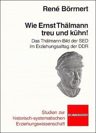 René Börrnert: Wie Ernst Thälmann treu und kühn! Das Thälmann-Bild der SED im Erziehungsalltag der DDR